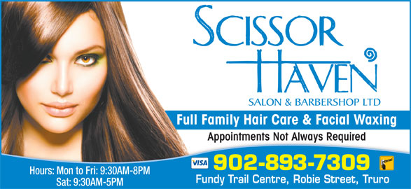 Scissor Haven Salon & Barbershop Ltd (902-893-7309) - Display Ad - Full Family Hair Care & Facial Waxing Appointments Not Always RequiredAppointments Not Always Required 902-893-7309 Hours: Mon to Fri: 9:30AM-8PM Fundy Trail Centre, Robie Street, Truro Sat: 9:30AM-5PM