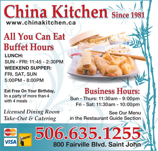 China Kitchen (506-635-1255) - Annonce illustrée======= - Sun - Thurs: 11:30am - 9:00pm with 4 meals China Kitchen Fri - Sat: 11:30am - 10:00pm Licensed Dining Room See Our Menu in the Restaurant Guide Sectionan Take-Out & Catering 506.635.1255 800 Fairville Blvd. Saint John China Kitchen Since 1981 918ce n1Si 1981Since www.chinakitchen.ca All You Can Eat Buffet Hours LUNCH: SUN - FRI: 11:45 - 2:30PM WEEKEND SUPPER: FRI, SAT, SUN 5:00PM - 8:00PM Eat Free On Your Birthday, Business Hours: In a party of more than 4