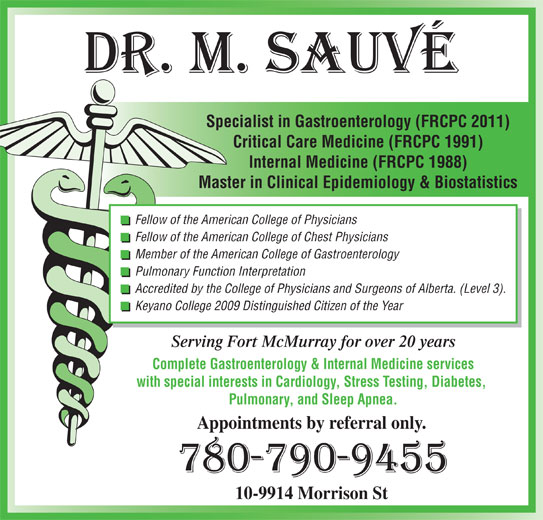 Sauve Michel Dr (780-790-9455) - Display Ad - Pulmonary Function Interpretation Accredited by the College of Physicians and Surgeons of Alberta. (Level 3). Keyano College 2009 Distinguished Citizen of the Year Serving Fort McMurray for over 20 years Complete Gastroenterology & Internal Medicine services with special interests in Cardiology, Stress Testing, Diabetes, Pulmonary, and Sleep Apnea. Appointments by referral only. 10-9914 Morrison St Specialist in Gastroenterology (FRCPC 2011) Critical Care Medicine (FRCPC 1991) Internal Medicine (FRCPC 1988) Master in Clinical Epidemiology & Biostatistics Fellow of the American College of Physicians Fellow of the American College of Chest Physicians Member of the American College of Gastroenterology