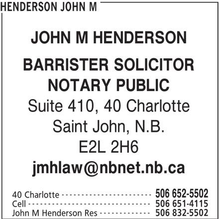 John M Henderson (506-652-5502) - Display Ad - HENDERSON JOHN M JOHN M HENDERSON BARRISTER SOLICITOR NOTARY PUBLIC ------------- 506 832-5502 John M Henderson Res Suite 410, 40 Charlotte Saint John, N.B. E2L 2H6 ----------------------- 506 652-5502 40 Charlotte ------------------------------- 506 651-4115 Cell