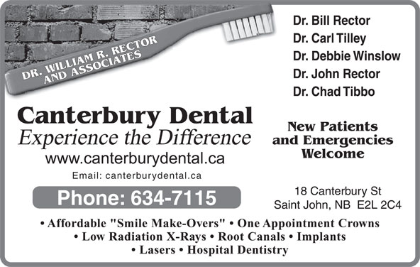 "Canterbury Dental Clinic (506-634-7115) - Display Ad - Dr. Bill Rector Dr. Carl Tilley Dr. Debbie Winslow Dr. John Rector DR. WILLIAM R. RECTORAND ASSOCIATESCanterbury Dental Dr. Chad Tibbo New Patients Experience the Difference and Emergencies Welcome Email: canterburydental.ca 18 Canterbury St Phone: 634-7115 Saint John, NB  E2L 2C4 Affordable ""Smile Make-Overs""   One Appointment Crowns Low Radiation X-Rays   Root Canals   Implants Lasers   Hospital Dentistry"
