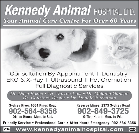 Kennedy Animal Hospital Ltd (902-564-8356) - Display Ad - Kennedy Animal HOSPITAL LTD. Your Animal Care Centre For Over 60 Years Consultation By Appointment Dentistry EKG & X-Ray Ultrasound Pet Cremation Full Diagnostic Services Dr. Dave Rozee   Dr. Darren Low   Dr. Melanie Gunson Dr. Courtney Dwyer   Dr. Donald Buchanan Sydney River, 1064 Kings Road Reserve Mines, 2373 Sydney Road 902-564-8356 902-849-3725 Office Hours  Mon. to Sat. Office Hours  Mon. to Fri. Friendly Service   Professional Care   After Hours Emergency: 902-564-8356 www.kennedyanimalhospital.com
