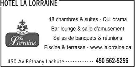 Hotel La Lorraine (450-562-5256) - Annonce illustrée======= - HOTEL LA LORRAINE 48 chambres & suites - Quillorama Bar lounge & salle d'amusement Salles de banquets & réunions Piscine & terrasse - www.lalorraine.ca ------------ 450 562-5256 450 Av Béthany Lachute