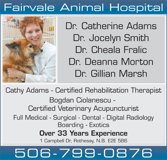 Fairvale Animal (506-847-7519) - Display Ad - Fairvale Animal Hospital Dr. Catherine Adams Dr. Jocelyn Smith Dr. Cheala Fralic Dr. Deanna Morton Dr. Gillian Marsh Cathy Adams - Certified Rehabilitation Therapist Bogdan Ciolanescu - Certified Veterinary Acupuncturist Full Medical - Surgical - Dental - Digital Radiology Boarding - Exotics Over 33 Years Experience 1 Campbell Dr, Rothesay, N.B. E2E 5B6 506-799-0876