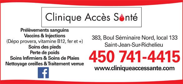 Clinique Accès Santé (450-741-4415) - Annonce illustrée======= - Prélèvements sanguins Vaccins & Injections 383, Boul Séminaire Nord, local 133 (Dépo provera, vitamine B12, fer et +) Saint-Jean-Sur-Richelieu Soins des pieds Perte de poids Soins Infirmiers & Soins de Plaies 450 741-4415 Nettoyage oreilles & Traitement verrue www.cliniqueaccessante.com