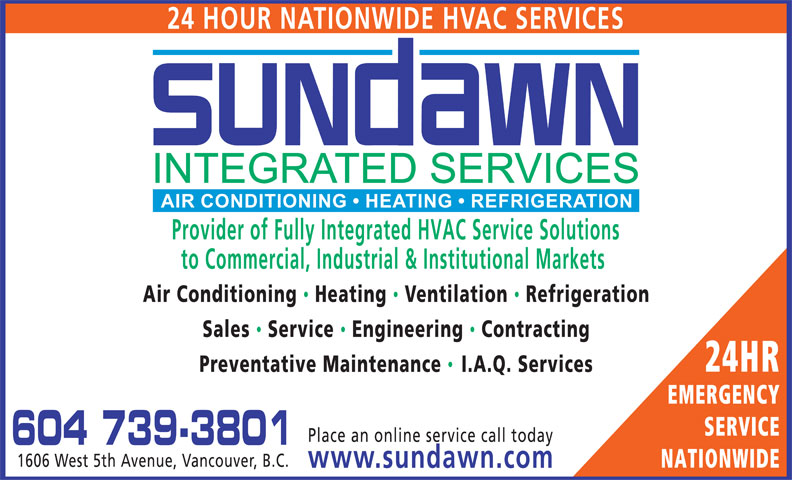 Sundawn Integrated Services Inc (604-739-3801) - Display Ad - 24 HOUR NATIONWIDE HVAC SERVICES Provider of Fully Integrated HVAC Service Solutions to Commercial, Industrial & Institutional Markets Air Conditioning Heating  Ventilation  Refrigeration Sales  Service  Engineering Contracting 24HR Preventative Maintenance I.A.Q. Services EMERGENCY SERVICE Place an online service call today 604 739-3801 1606 West 5th Avenue, Vancouver, B.C. NATIONWIDE www.sundawn.com