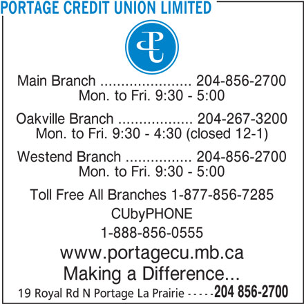Portage Credit Union Limited (204-856-2700) - Display Ad - PORTAGE CREDIT UNION LIMITED Main Branch ...................... 204-856-2700 Mon. to Fri. 9:30 - 5:00 Oakville Branch .................. 204-267-3200 Mon. to Fri. 9:30 - 4:30 (closed 12-1) Westend Branch ................ 204-856-2700 Mon. to Fri. 9:30 - 5:00 Toll Free All Branches 1-877-856-7285 CUbyPHONE 1-888-856-0555 www.portagecu.mb.ca Making a Difference... 204 856-2700 19 Royal Rd N Portage La Prairie -----