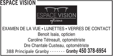 Espace Vision (450-378-6954) - Annonce illustrée======= - ESPACE VISION EXAMEN DE LA VUE   LUNETTES   VERRES DE CONTACT Benoit Isaia, opticien Caroline Tétreault, optométriste Dre Chantale Custeau, optométriste ------- Granby 450 378-6954 388 Principale Granby
