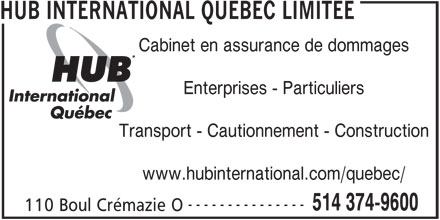 HUB International Québec Limitée (514-374-9600) - Annonce illustrée======= - Cabinet en assurance de dommages HUB INTERNATIONAL QUEBEC LIMITEE Enterprises - Particuliers Transport - Cautionnement - Construction www.hubinternational.com/quebec/ --------------- 514 374-9600 110 Boul Crémazie O HUB INTERNATIONAL QUEBEC LIMITEE Cabinet en assurance de dommages Enterprises - Particuliers Transport - Cautionnement - Construction www.hubinternational.com/quebec/ --------------- 514 374-9600 110 Boul Crémazie O