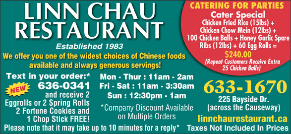 Linn Chau Restaurant (506-633-1670) - Display Ad - CATERING FOR PARTIES Cater Special Chicken Fried Rice (15lbs) + Chicken Chow Mein (12lbs) + 100 Chicken Balls + Honey Garlic Spare Ribs (12lbs) + 60 Egg Rolls = $240.00 We offer you one of the widest choices of Chinese foods (Repeat Customers Receive Extra available and always generous servings! 25 Chicken Balls) Text in your order:* Mon - Thur : 11am - 2am Fri - Sat : 11am - 3:30am 636-0341 633-1670 and receive 2 Sun : 12:30pm - 1am 225 Bayside Dr. Eggrolls or 2 Spring Rolls (across the Causeway) *Company Discount Available 2 Fortune Cookies and on Multiple Orders linnchaurestaurant.ca 1 Chop Stick FREE! Please note that it may take up to 10 minutes for a reply* Taxes Not Included In Prices