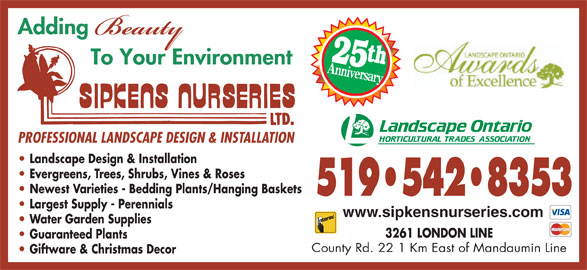 Sipkens Nurseries (519-542-8353) - Display Ad - 25t Anniversary PROFESSIONAL LANDSCAPE DESIGN & INSTALLATION Landscape Design & Installation Evergreens, Trees, Shrubs, Vines & Roses Newest Varieties - Bedding Plants/Hanging Baskets 519 542 8353 Largest Supply - Perennials www.sipkensnurseries.com Water Garden Supplies 3261 LONDON LINE Guaranteed Plants County Rd. 22 1 Km East of Mandaumin Line Giftware & Christmas Decor