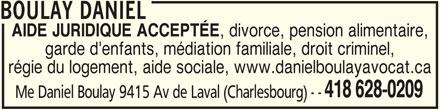 Daniel Boulay (418-628-0209) - Annonce illustrée======= - BOULAY DANIEL AIDE JURIDIQUE ACCEPTÉE , divorce, pension alimentaire, garde d'enfants, médiation familiale, droit criminel, régie du logement, aide sociale, www.danielboulayavocat.ca 418 628-0209 Me Daniel Boulay 9415 Av de Laval (Charlesbourg) - -