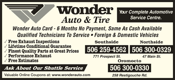Wonder Auto & Tire (506-458-8800) - Display Ad - Your Complete Automotive Service Centre. Auto & Tire Wonder Auto Card - 6 Months No Payment, Same As Cash Available Qualified Technicians To Service   Foreign & Domestic Vehicles Free Exhaust Inspections Southside Northside Lifetime Conditional Guarantee 506 259-4562 506 300-0329 Finest Quality Parts at Great Prices Performance Exhaust 771 Prospect St. 47 Main St. Free Estimates Oromocto Ask About Our Shuttle Service 506 300-0330 Valuable Online Coupons at: www.wonderauto.com 258 Restigouche Rd.