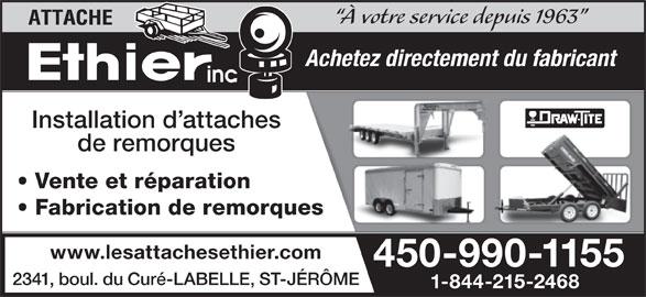 Les Attaches Éthier Inc (450-438-6698) - Annonce illustrée======= - 2341, boul. du Curé-LABELLE, ST-JÉRÔME 1-844-215-2468 À votre service depuis 1963 Achetez directement du fabricant Installation d attaches de remorques Vente et réparation Fabrication de remorques www.lesattachesethier.com 450-990-1155