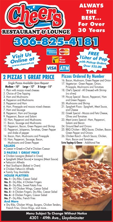 "Cheers Restaurant & Lounge (306-825-4181) - Display Ad - 6 Chicken Fingers, Dry Ribs, Caesar Salad No. 6 - 6 Chicken Fingers, Caesar Salad No. 7 - Dry Ribs, French Fries And More Dry Ribs, Chicken Wings, Burgers, Chicken Tenders, French Fries, Onion Rings, and more... Menu Subject To Change Without Notice 4301 - 49th Ave., Lloydminster ALWAYS THE BEST... For Over 30 Years RESTAURANT & LOUNGE 306-825-4181 1 Liter of Popwith Pickup OrdersFREE At Your Door Online atwww.cheersrl.ca Over $25.00 Visit Us Pizzas Ordered By Number 2 PIZZAS 1 GREAT PRICE 16. Bacon, Mushroom, Green Pepper and Onion Single Pizzas Available Upon Request 17. Vegetarian - Green Pepper, Onion, Medium - 10""     Large - 12""     X-Large - 15"" Pineapple, Mushrooms and Tomatoes 18. Chef s Special - All Dressed with Shrimp 1. Plain with mozza mixed cheeses (no olives) 2. Choice of One Topping 19. House Special - Bacon, Pepperoni, Ham 3. Ham and Mushrooms and Green Peppers 4. Pepperoni and Mushrooms 20. Mushrooms and Shrimp 5. Pepperoni and Ham 21. Spaghetti Pizza - Spaghetti, Meat Sauce, 6. Ham, Pineapple and mozza mixed cheeses and Cheese 7. Ham and Sausage 22. Greek Special - Mozza and Feta Cheese, 8. Pepperoni, Ham and Sausage Olives and Tomatoes 9. Pepperoni, Bacon and Salami 23. Meat Lovers Special - Ham, Pepperoni, 10. Ham, Pepperoni and Mushrooms Salami and Bacon 11. Bacon, Sausage and Mushrooms 24. Ground Beef and Onions 12. Pepperoni, Bacon, Green Peppers and Shrimp 25. BBQ Chicken - BBQ Sauce, Chicken, Bacon, 13. Pepperoni, Jalapenos, Tomatoes, Green Pepper Green Pepper and Onions and shake of pepper 26. Chicken Ranch - Ranch Sauce, Chicken, 14. Bacon, Ham, Mushrooms and Pineapple Ham, Bacon and Tomatoes 15. Ham, Pepperoni, Sausage, Bacon, Extra Toppings & Cheese - Additional Fee Mushrooms and Green Pepper SALADS ll Caesar Greek Chef Chicken Caesar 2 PASTAS 1 GREAT PRICE Chicken Lasagna (Baked in Oven) Spaghetti (Meat Sauce) Lasagna (Meat Sauce) Fettuccini Alfredo Veal Scallopini (Baked in Oven) Chicken Fettuccini Alfredo Family Tray Available HOUSE PLATTERS No. 1 - Dry Ribs, Caesar Salad No. 2 - Dry Ribs, 4 Chicken Fingers No. 3 - Dry Ribs, Sweet Potato Fries No. 4 - 10 Chicken Wings, Caesar Salad No. 5 -"