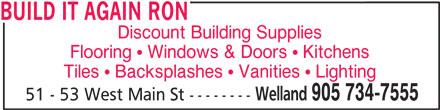 Build It Again Ron (905-734-7555) - Display Ad - BUILD IT AGAIN RON Discount Building Supplies Flooring ! Windows & Doors ! Kitchens Tiles ! Backsplashes ! Vanities ! Lighting Welland 905 734-7555 51 - 53 West Main St --------