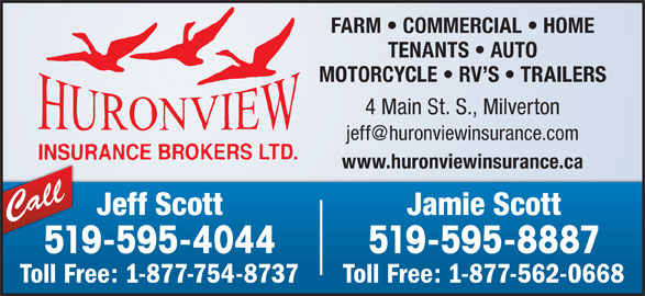 Huron View Insurance Brokers Ltd (519-595-4044) - Display Ad - FARM   COMMERCIAL   HOME TENANTS   AUTO MOTORCYCLE   RV S   TRAILERS 4 Main St. S., Milverton www.huronviewinsurance.ca Jamie ScottJeff Scott Call 519-595-8887519-595-4044 Toll Free: 1-877-562-0668Toll Free: 1-877-754-8737