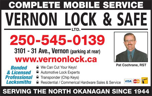 Vernon Lock & Safe Ltd (250-545-0139) - Display Ad - Pat Cochrane, RST COMPLETE MOBILE SERVICE 250-545-0139 We Can Cut Your Keys! Bonded Automotive Lock Experts & Licensed 3101 - 31 Ave., Vernon (parking at rear) www.vernonlock.ca Transponder (Chip Keys) Professional Locksmiths Residential / Commerical Hardware Sales & Service SERVING THE NORTH OKANAGAN SINCE 1944