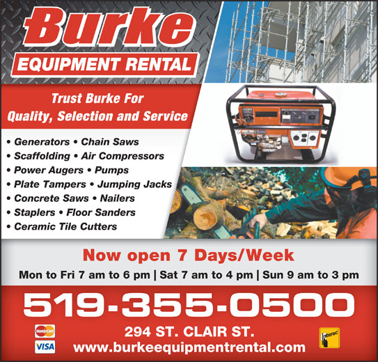 Burke Equipment Rental (519-355-0500) - Display Ad - Trust Burke For Quality, Selection and Service Generators   Chain Saws Power Augers   Pumps Plate Tampers   Jumping Jacks Concrete Saws   Nailers Staplers   Floor Sanders Ceramic Tile Cutters Now open 7 Days/Week Mon to Fri 7 am to 6 pm Sat 7 am to 4 pm Scaffolding   Air Compressors Sun 9 am to 3 pm 519-355-0500 294 ST. CLAIR ST. www.burkeequipmentrental.com