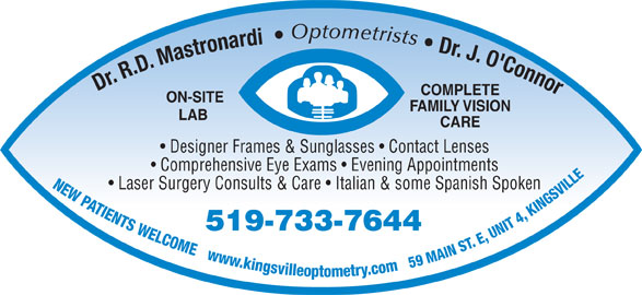 Mastronardi Richard Dr (519-733-7644) - Display Ad - Optometrists LAB FAMILY VISION CARE Dr. J. O'Connor COMPLETE Dr. R.D. Mastronardi ON-SITE Designer Frames & Sunglasses   Contact Lenses Comprehensive Eye Exams   Evening Appointments NEW PATIENTS WELCOME   www.kingsvilleoptometry.com   59 MAIN ST. E, UNIT 4, KINGSVILL Laser Surgery Consults & Care   Italian & some Spanish Spoken 519-733-7644