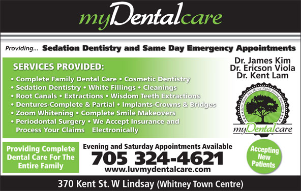 my Dental Care (705-324-4621) - Display Ad - Providing... Sedation Dentistry and Same Day Emergency Appointments Dr. James Kim SERVICES PROVIDED: Dr. Ericson Viola Dr. Kent Lam Complete Family Dental Care   Cosmetic Dentistry Sedation Dentistry   White Fillings   Cleanings Root Canals   Extractions   Wisdom Teeth Extractions Dentures-Complete & Partial   Implants-Crowns & Bridges Zoom Whitening   Complete Smile Makeovers Periodontal Surgery   We Accept Insurance and Process Your Claims Electronically Evening and Saturday Appointments Available Accepting Providing Complete New Dental Care For The 705 324-4621 Patients Entire Family www.luvmydentalcare.com 370 Kent St. W Lindsay (Whitney Town Centre)