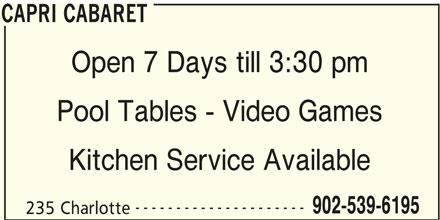 Capri Cabaret (902-539-6195) - Display Ad - CAPRI CABARET Open 7 Days till 3:30 pm Pool Tables - Video Games Kitchen Service Available --------------------- 902-539-6195 235 Charlotte CAPRI CABARET