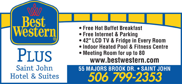 "Best Western Plus (1-855-216-4207) - Annonce illustrée======= - Free Hot Buffet Breakfast Free Internet & Parking 42"" LCD TV & Fridge in Every Room Indoor Heated Pool & Fitness Centre Meeting Room for up to 80 PLUS www.bestwestern.com Saint John 55 MAJORS BROOK DR.   SAINT JOHN Hotel & Suites 506 799-2353"