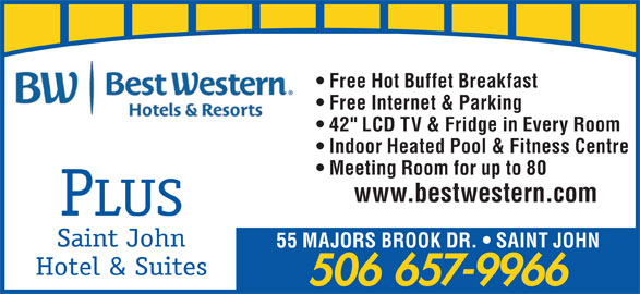 "Best Western Plus (1-855-216-4207) - Annonce illustrée======= - 506 657-9966 Free Hot Buffet Breakfast Free Internet & Parking 42"" LCD TV & Fridge in Every Room Indoor Heated Pool & Fitness Centre Meeting Room for up to 80 www.bestwestern.com PLUS Saint John 55 MAJORS BROOK DR.   SAINT JOHN Hotel & Suites"