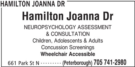 Hamilton Joanna Dr (705-741-2980) - Display Ad - NEUROPSYCHOLOGY ASSESSMENT & CONSULTATION Children, Adolescents & Adults Concussion Screenings Wheelchair Accessible --------- (Peterborough) 705 741-2980 661 Park St N HAMILTON JOANNA DR