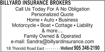 Billyard Insurance Brokers (905-346-2190) - Display Ad - Call Us Today For A No Obligation Personalized Quote Home ! Auto ! Business Motorcycle ! Boat ! Cottage ! Liability & more.... Family Owned & Operated Welland 905 346-2190 18 Thorold Road East -------- BILLYARD INSURANCE BROKERS