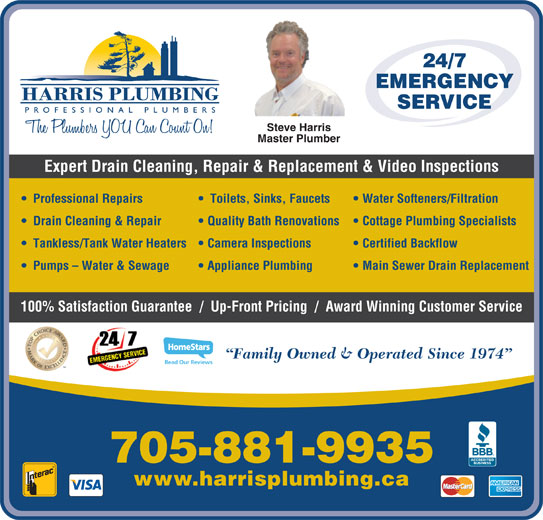 Harris Plumbing (705-730-7950) - Display Ad - 24/7 EMERGENCY SERVICE Steve Harris Master Plumber Expert Drain Cleaning, Repair & Replacement & Video Inspections Professional Repairs Toilets, Sinks, Faucets Water Softeners/Filtration Drain Cleaning & Repair Quality Bath Renovations   Cottage Plumbing Specialists Tankless/Tank Water Heaters   Camera Inspections Certified Backflow Pumps - Water & Sewage Appliance Plumbing Main Sewer Drain Replacement 100% Satisfaction Guarantee  /  Up-Front Pricing  /  Award Winning Customer Service Family Owned & Operated Since 1974 Read Our Reviews 705-881-9935 www.harrisplumbing.ca