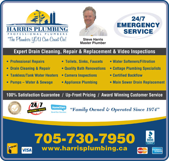 Harris Plumbing (705-730-7950) - Display Ad - 24/7 EMERGENCY SERVICE Steve Harris Master Plumber Expert Drain Cleaning, Repair & Replacement & Video Inspections Professional Repairs Toilets, Sinks, Faucets Water Softeners/Filtration Drain Cleaning & Repair Quality Bath Renovations   Cottage Plumbing Specialists Tankless/Tank Water Heaters   Camera Inspections Certified Backflow Pumps - Water & Sewage Read Our Reviews Appliance Plumbing Main Sewer Drain Replacement 100% Satisfaction Guarantee  /  Up-Front Pricing  /  Award Winning Customer Service Family Owned & Operated Since 1974 705-730-7950 www.harrisplumbing.ca