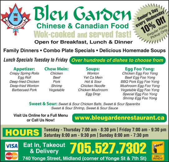 Bleu Garden (705-527-7302) - Annonce illustrée======= - Hot & Sour BBQ Pork Egg Foo Yong Deep-fried Wonton Shrimp Chicken Noodle Mushroom Egg Foo Yong Barbecued Pork Vegetable Chicken Mushroom Vegetable Egg Foo Yong Egg Drop Special Egg Foo Yong Shrimp Egg Foo Yong Sweet & Sour: Sweet & Sour Chicken Balls, Sweet & Sour Spareribs Sweet & Sour Shrimp, Sweet & Sour Sauce Visit Us Online for a Full Menu www.bleugardenrestaurant.ca 705.527.7302 or Call Us Now! Tuesday - Thursday 7:00 am - 8:30 pm  Friday 7:00 am - 9:30 pm HOURS Saturday 8:00 am - 9:30 pm  Sunday 8:00 am - 7:30 pm Eat In, Takeout & Delivery 740 Yonge Street, Midland (corner of Yonge St & 7th St) Senior's DayWednesday1 every 0% Off Regular RatesPickup Only Wok-cooked and served fast! Open for Breakfast, Lunch & Dinner Family Dinners   Combo Plate Specials   Delicious Homemade Soups Lunch Specials Tuesday to Friday Over hundreds of dishes to choose from Appetizer: Chow Mein: Soups: Egg Foo Yong: Crispy Spring Rolls Chicken Wonton Chicken Egg Foo Yong Egg Roll Beef Yet Ca Mein Beef Egg Foo Yong Deep-fried Chicken Pork