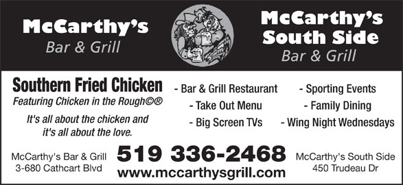 McCarthy's Bar & Grill (519-336-2468) - Annonce illustrée======= - Southern Fried Chicken - Bar & Grill Restaurant - Sporting Events Featuring Chicken in the Rough' - Take Out Menu - Family Dining It's all about the chicken and - Big Screen TVs - Wing Night Wednesdays it's all about the love. McCarthy's Bar & Grill McCarthy's South Side 519 336-2468 3-680 Cathcart Blvd 450 Trudeau Dr www.mccarthysgrill.com