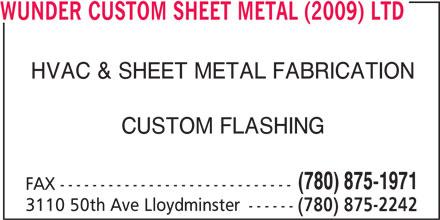 Wunder Custom Sheet Metal (2009) Ltd (780-875-2242) - Display Ad - WUNDER CUSTOM SHEET METAL (2009) LTD HVAC & SHEET METAL FABRICATION CUSTOM FLASHING (780) 875-1971 FAX ----------------------------- 3110 50th Ave Lloydminster ------ (780) 875-2242