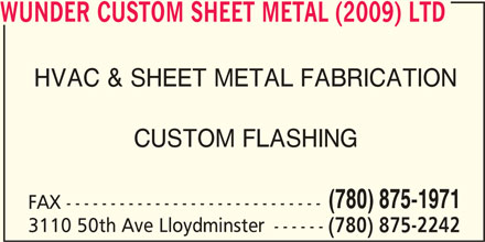 Wunder Custom Sheet Metal (2009) Ltd (780-875-2242) - Display Ad - (780) 875-2242 WUNDER CUSTOM SHEET METAL (2009) LTD HVAC & SHEET METAL FABRICATION CUSTOM FLASHING (780) 875-1971 FAX ----------------------------- 3110 50th Ave Lloydminster ------