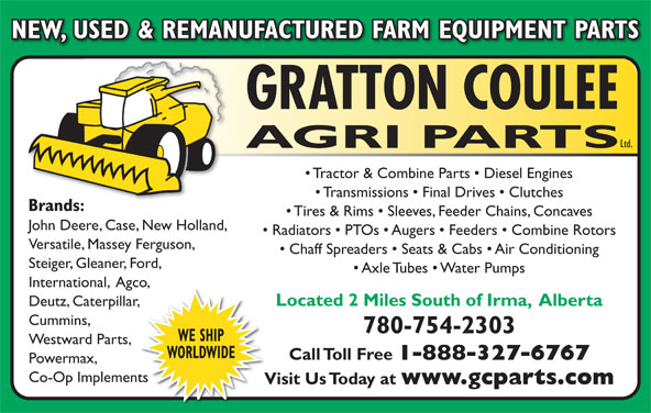 Gratton Coulee Agri Parts Ltd (780-754-2303) - Display Ad - NEW, USED & REMANUFACTURED FARM EQUIPMENT PARTS GRATTON COULEE Ltd. AGRI PARTS Tractor & Combine Parts   Diesel Engines Transmissions   Final Drives   Clutches Brands: Tires & Rims   Sleeves, Feeder Chains, Concaves John Deere, Case, New Holland, Radiators   PTOs   Augers   Feeders   Combine Rotors Versatile, Massey Ferguson, Chaff Spreaders   Seats & Cabs   Air Conditioning Steiger, Gleaner, Ford, Axle Tubes   Water Pumps International,  Agco,co, Located 2 Miles South of Irma,  Alberta Deutz, Caterpillar,ar, Cummins, 780-754-2303 WE SHIP Westward Parts, WORLDWIDE Call Toll Free 1-888-327-6767 Powermax, Co-Op Implementsents Visit Us Today at www.gcparts.com Vi