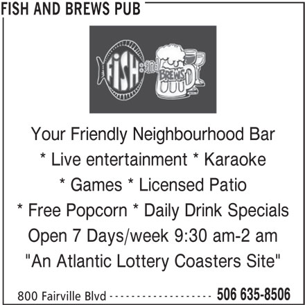 """Fish and Brews Pub (506-635-8506) - Display Ad - Your Friendly Neighbourhood Barendly Neighbourhoo * Live entertainment * Karaoke * Games * Licensed Patio * Free Popcorn * Daily Drink Specials Open 7 Days/week 9:30 am-2 am """"An Atlantic Lottery Coasters Site"""" ------------------- 506 635-8506 800 Fairville Blvd FISH AND BREWS PUB REWS PUB"""