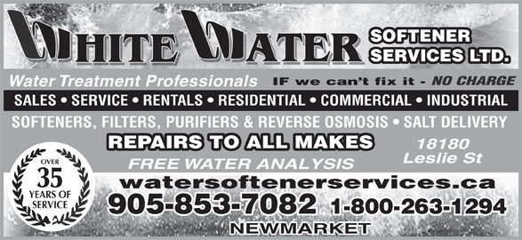 White Water Softener Services Ltd (905-853-7082) - Display Ad - Water Treatment Professionals SALES   SERVICE   RENTALS   RESIDENTIAL   COMMERCIAL   INDUSTRIAL SOFTENERS, FILTERS, PURIFIERS & REVERSE OSMOSIS   SALT DELIVERY REPAIRS TO ALL MAKES 18180 Leslie St OVER FREE WATER ANALYSIS 35 watersoftenerservices.ca YEARS OF SERVICE 905-853-7082 1-800-263-1294 NEWMARKET ATER SERVICES LTD. SOFTENER NO CHARGE HITE ATER HITE IF we can t fix it -