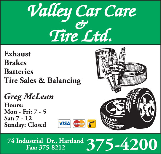 Valley Car Care & Tire Ltd (506-375-4200) - Display Ad - & Tire Ltd. Exhaust Brakes Valley Car Care Batteries Tire Sales & Balancing Greg McLean Hours: Mon - Fri: 7 - 5 Sat: 7 - 12 Sunday: Closed 74 Industrial  Dr., Hartland Fax: 375-8212 375-4200