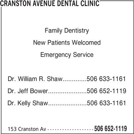 Cranston Avenue Dental Clinic (506-652-1119) - Display Ad - Family Dentistry New Patients Welcomed Emergency Service Dr. William R. Shaw.............506 633-1161 Dr. Jeff Bower.....................506 652-1119 Dr. Kelly Shaw.....................506 633-1161 153 Cranston Av ------------------- 506 652-1119 CRANSTON AVENUE DENTAL CLINIC