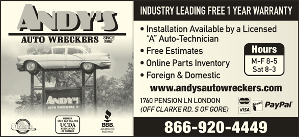Andys Auto Wreckers (519-451-1454) - Display Ad - INDUSTRY LEADING FREE 1 YEAR WARRANTY Installation Available by a Licensed  Installation Available by a Licensed A  Auto-Technician A  Auto-Technician Hours Free Estimates  Free Estimates M-F 8-5 Online Parts Inventory  Online Parts Inventory Sat 8-3 Foreign & Domestic  Foreign & Domestic www.andysautowreckers.comwww.andysautowreckers.com 1760 PENSION LN LONDON 1760 PENSION LN LONDON (OFF CLARKE RD, S OF GORE)(OFF CLARKE RD, S OF GORE) 866-920-4449