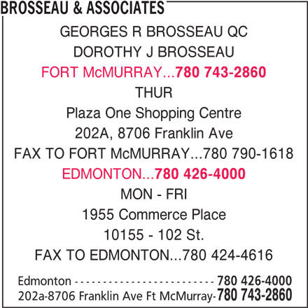 Brosseau & Associates (780-743-2860) - Display Ad - BROSSEAU & ASSOCIATES GEORGES R BROSSEAU QC DOROTHY J BROSSEAU FORT McMURRAY... 780 743-2860 THUR Plaza One Shopping Centre 202A, 8706 Franklin Ave FAX TO FORT McMURRAY...780 790-1618 EDMONTON... 780 426-4000 MON - FRI 1955 Commerce Place FAX TO EDMONTON...780 424-4616 Edmonton ------------------------- 780 426-4000 202a-8706 Franklin Ave Ft McMurray- 780 743-2860 10155 - 102 St.