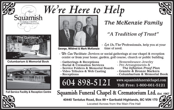 Squamish Funeral Chapel Ltd (604-898-5121) - Display Ad - The McKenzie Family The Gardens We re Here to Help - Let Us, The Professionals, help you at your time of need. George, Mildred & Mark McKenzie - We Can Facilitate Services or social gatherings at our chapel & reception centre or from your home, garden, golf course, church or public building. Columbarium & Memorial Book 604 898-5121 Full Service Facility & Reception Centre Squamish Funeral Chapel & Crematorium Ltd. Est. 1967 40440 Tantalus Road, Box 99   Garibaldi Highlands, BC V0N 1T0 Located Across from the Main Fire Hall