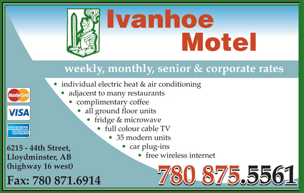 Ivanhoe Motel (780-875-5561) - Display Ad - Ivanhoe Motel weekly, monthly, senior & corporate rates individual electric heat & air conditioning adjacent to many restaurants complimentary coffee all ground floor units fridge & microwave full colour cable TV 35 modern units car plug-ins 6215 - 44th Street, free wireless internet Lloydminster, AB (highway 16 west) 780 875.5561780 875.5561 Fax: 780 871.6914 780 875.5561