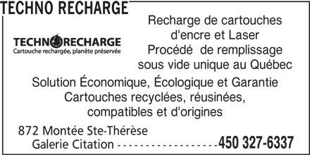 Techno Recharge (450-327-6337) - Annonce illustrée======= - Recharge de cartouches d'encre et Laser Procédé  de remplissage sous vide unique au Québec Solution Économique, Écologique et Garantie Cartouches recyclées, réusinées, compatibles et d'origines 872 Montée Ste-Thérèse 450 327-6337 Galerie Citation ------------------ TECHNO RECHARGE