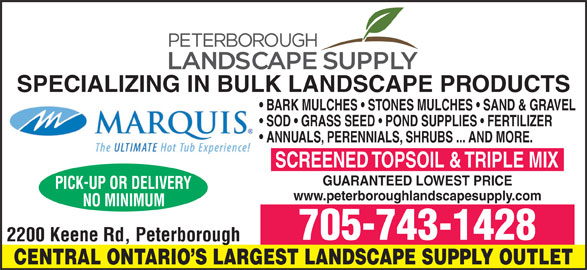Peterborough Landscape Supply (705-743-1428) - Display Ad - SPECIALIZING IN BULK LANDSCAPE PRODUCTS BARK MULCHES   STONES MULCHES   SAND & GRAVEL SOD   GRASS SEED   POND SUPPLIES   FERTILIZER ANNUALS, PERENNIALS, SHRUBS ... AND MORE. SCREENED TOPSOIL & TRIPLE MIX GUARANTEED LOWEST PRICE www.peterboroughlandscapesupply.com 705-743-1428 CENTRAL ONTARIO S LARGEST LANDSCAPE SUPPLY OUTLET