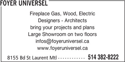 Foyer Universel (514-382-8222) - Display Ad - FOYER UNIVERSEL Fireplace Gas, Wood, Electric Designers - Architects bring your projects and plans Large Showroom on two floors www.foyeruniversel.ca 514 382-8222 8155 Bd St Laurent Mtl ------------