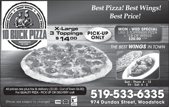 10 Buck Pizza (519-533-6335) - Annonce illustrée======= - Best Pizza! Best Wings! Best Price! X-Large MON - WED SPECIAL LRG 3 TOPPINGS PIZZA 3 Toppingss PICK-UP + 1LB OF WINGS +TAX ONLY 00 $20.00 14 THE BEST WINGS IN TOWNTHE Sun - Thurs: 4 - 12 Fri - Sat: 4 - 2 All prices are plus tax & delivery ($3.00 - Out of Town $6.00)s tax & delivery ($3.00 - Out of Town $6.00) For QUALITY PIZZA - PICK UP OR DELIVERY call 519-533-6335 (Prices are subject to change) 974 Dundas Street, Woodstock