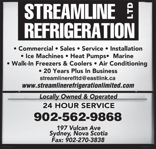 Streamline Refrigeration Ltd (902-562-9868) - Display Ad - Commercial   Sales   Service   Installation Ice Machines   Heat Pumps   Marine Walk-In Freezers & Coolers   Air Conditioning 20 Years Plus In Business www.streamlinerefrigerationlimited.com Locally Owned & Operated 24 HOUR SERVICE 902-562-9868 197 Vulcan Ave Sydney, Nova Scotia Fax: 902-270-3838